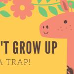 Μη μεγαλώσεις, είναι παγίδα!